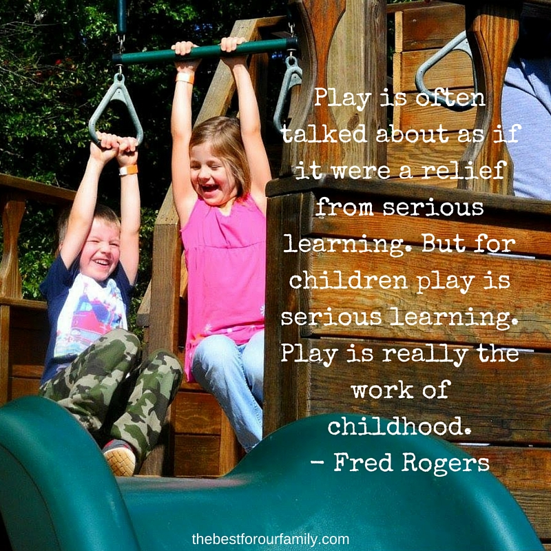 Play is often talked about as if it were a relief from serious learning. But for children play is serious learning. Play is really the work of childhood.- Fred Rogers.jpg