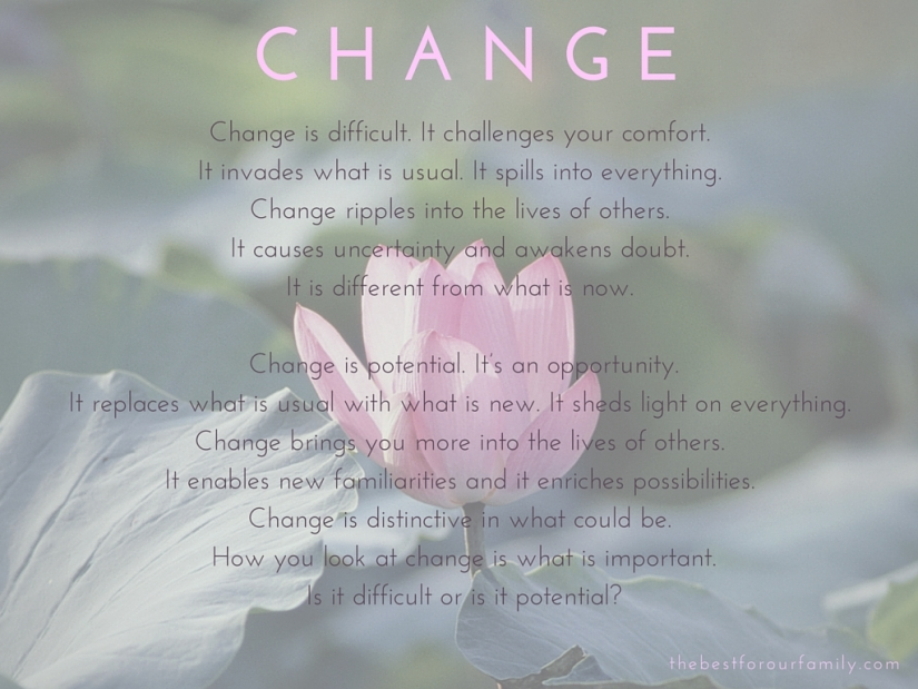 Change is difficult. It challenges your comfort. It invades what is usual. It spills into everything. Change ripples into the lives of others. It causes uncertainty and awakens doubt. It is different from what is now. Change is potential. I