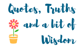 Quotes, Truths and a bit of Wisbom