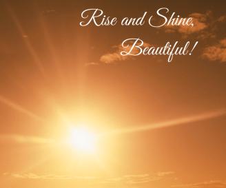 Rise and Shine, Beautiful!